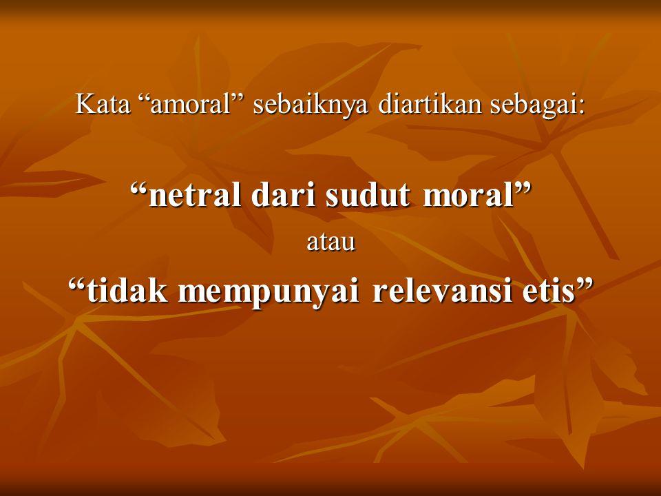 """Kata """"amoral"""" sebaiknya diartikan sebagai: """"netral dari sudut moral"""" atau """"tidak mempunyai relevansi etis"""""""