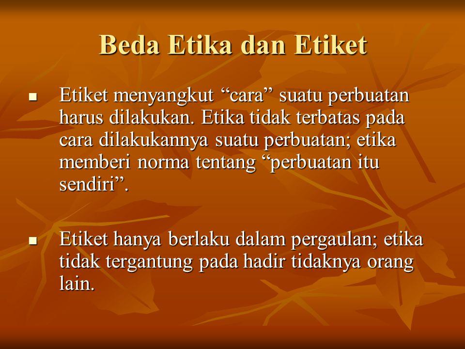 """Beda Etika dan Etiket Etiket menyangkut """"cara"""" suatu perbuatan harus dilakukan. Etika tidak terbatas pada cara dilakukannya suatu perbuatan; etika mem"""