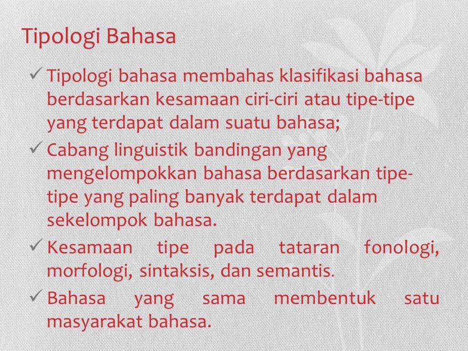 Tipologi Bahasa Tipologi bahasa membahas klasifikasi bahasa berdasarkan kesamaan ciri-ciri atau tipe-tipe yang terdapat dalam suatu bahasa; Cabang linguistik bandingan yang mengelompokkan bahasa berdasarkan tipe- tipe yang paling banyak terdapat dalam sekelompok bahasa.