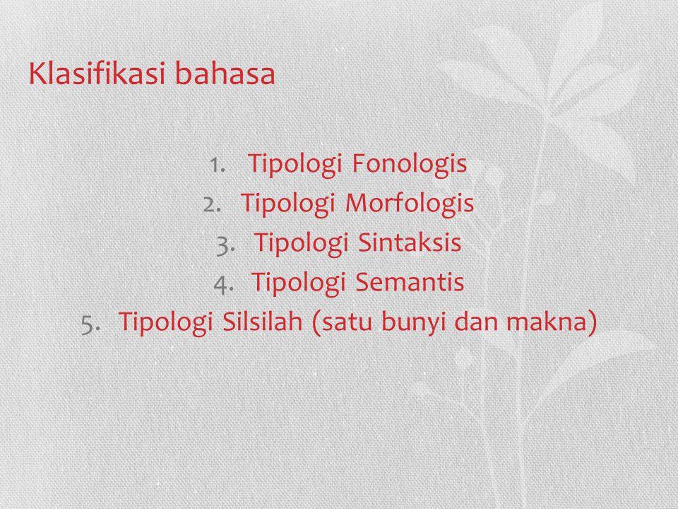 Klasifikasi bahasa 1.Tipologi Fonologis 2.Tipologi Morfologis 3.Tipologi Sintaksis 4.Tipologi Semantis 5.Tipologi Silsilah (satu bunyi dan makna)