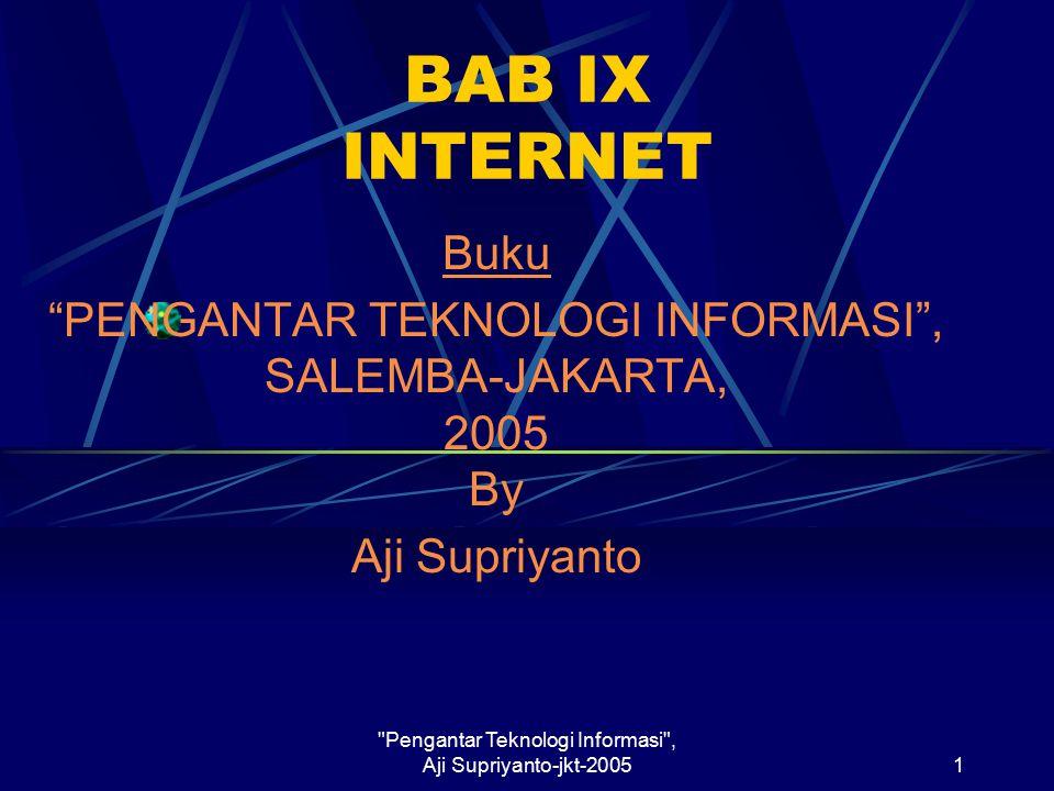 Pengantar Teknologi Informasi , Aji Supriyanto-jkt-20051 BAB IX INTERNET Buku PENGANTAR TEKNOLOGI INFORMASI , SALEMBA-JAKARTA, 2005 By Aji Supriyanto