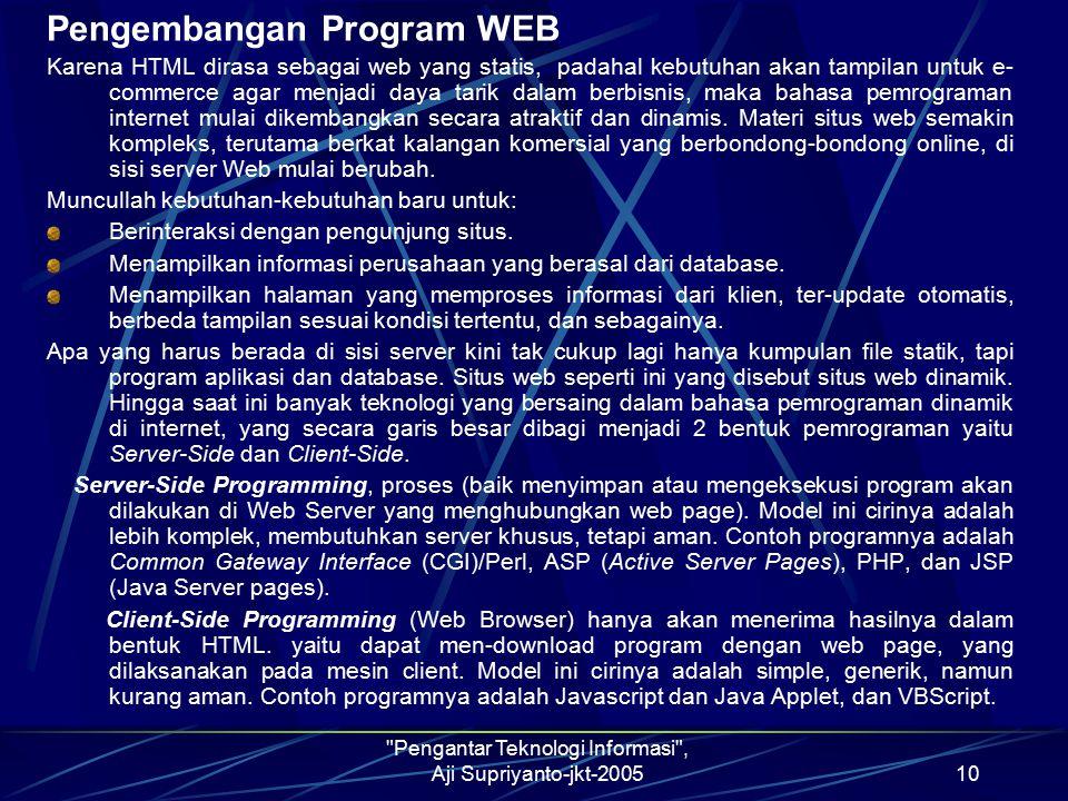 Pengantar Teknologi Informasi , Aji Supriyanto-jkt-200510 Pengembangan Program WEB Karena HTML dirasa sebagai web yang statis, padahal kebutuhan akan tampilan untuk e- commerce agar menjadi daya tarik dalam berbisnis, maka bahasa pemrograman internet mulai dikembangkan secara atraktif dan dinamis.