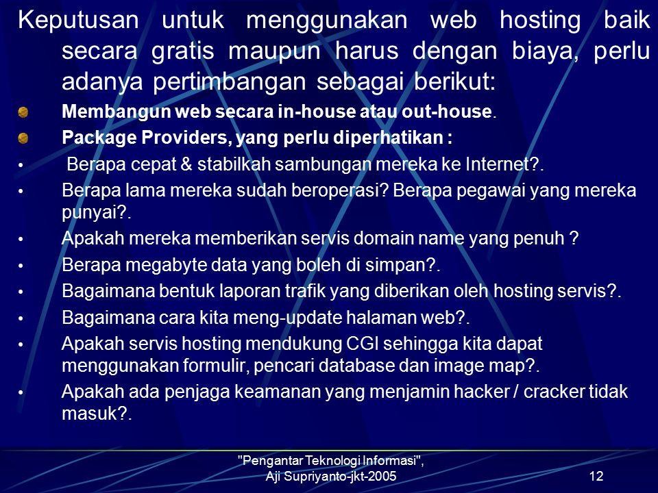 Pengantar Teknologi Informasi , Aji Supriyanto-jkt-200512 Keputusan untuk menggunakan web hosting baik secara gratis maupun harus dengan biaya, perlu adanya pertimbangan sebagai berikut: Membangun web secara in-house atau out-house.