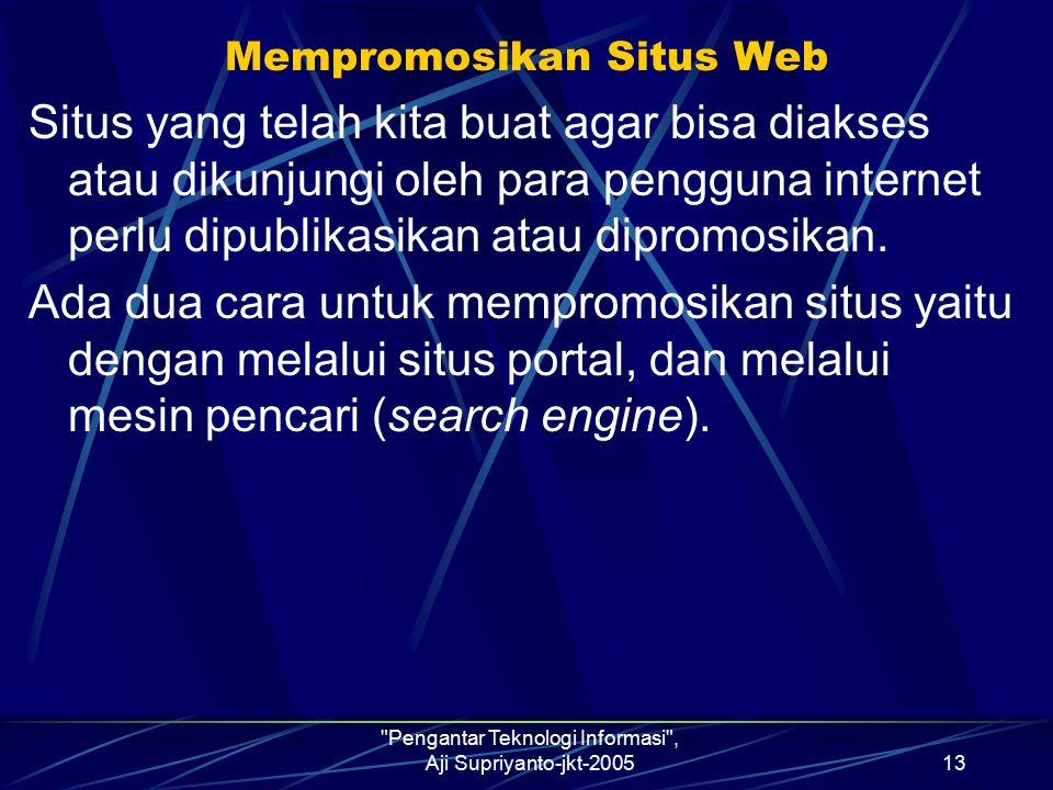 Pengantar Teknologi Informasi , Aji Supriyanto-jkt-200513 Mempromosikan Situs Web Situs yang telah kita buat agar bisa diakses atau dikunjungi oleh para pengguna internet perlu dipublikasikan atau dipromosikan.