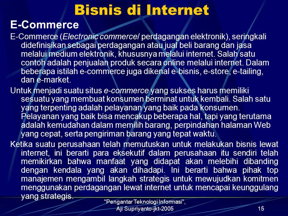 Pengantar Teknologi Informasi , Aji Supriyanto-jkt-200515 Bisnis di Internet E-Commerce E-Commerce (Electronic commerce/ perdagangan elektronik), seringkali didefinisikan sebagai perdagangan atau jual beli barang dan jasa melalui medium elektronik, khususnya melalui internet.