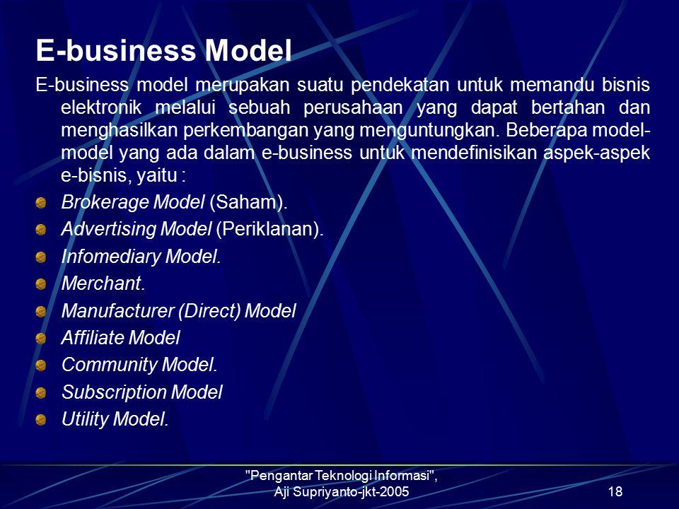 Pengantar Teknologi Informasi , Aji Supriyanto-jkt-200518 E-business Model E-business model merupakan suatu pendekatan untuk memandu bisnis elektronik melalui sebuah perusahaan yang dapat bertahan dan menghasilkan perkembangan yang menguntungkan.