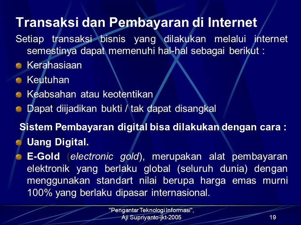 Pengantar Teknologi Informasi , Aji Supriyanto-jkt-200519 Transaksi dan Pembayaran di Internet Setiap transaksi bisnis yang dilakukan melalui internet semestinya dapat memenuhi hal-hal sebagai berikut : Kerahasiaan Keutuhan Keabsahan atau keotentikan Dapat diijadikan bukti / tak dapat disangkal Sistem Pembayaran digital bisa dilakukan dengan cara : Uang Digital.