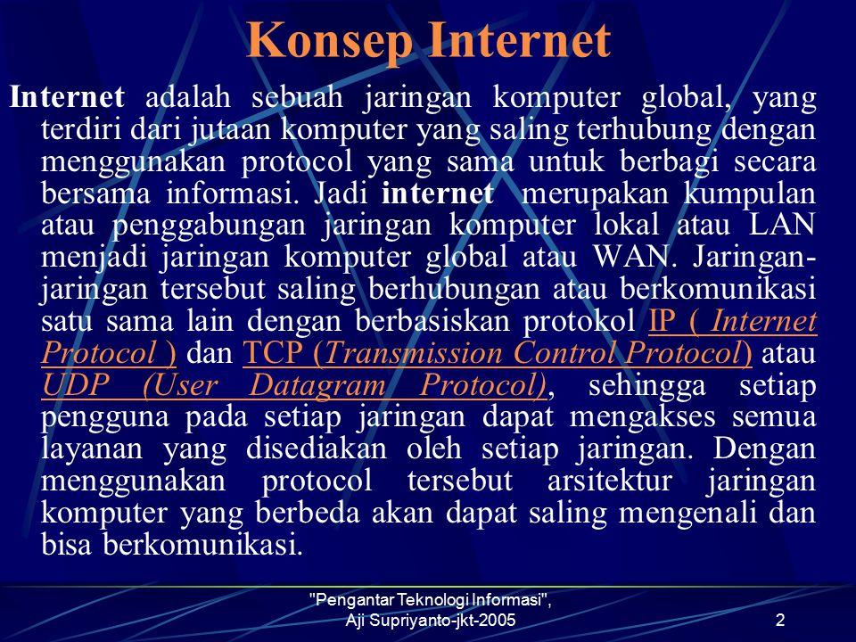 Pengantar Teknologi Informasi , Aji Supriyanto-jkt-20052 Konsep Internet Internet adalah sebuah jaringan komputer global, yang terdiri dari jutaan komputer yang saling terhubung dengan menggunakan protocol yang sama untuk berbagi secara bersama informasi.