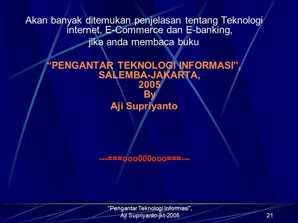 Pengantar Teknologi Informasi , Aji Supriyanto-jkt-200521 Akan banyak ditemukan penjelasan tentang Teknologi internet, E-Commerce dan E-banking, jika anda membaca buku PENGANTAR TEKNOLOGI INFORMASI , SALEMBA-JAKARTA, 2005 By Aji Supriyanto ---===ooo000ooo===---