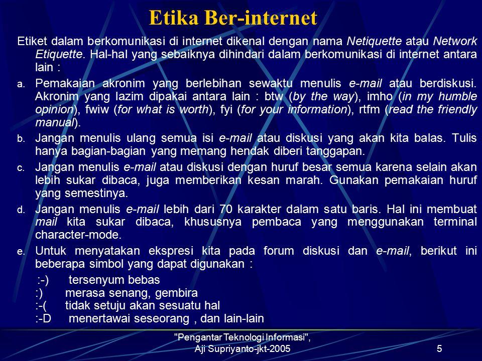 Pengantar Teknologi Informasi , Aji Supriyanto-jkt-20055 Etika Ber-internet Etiket dalam berkomunikasi di internet dikenal dengan nama Netiquette atau Network Etiquette.