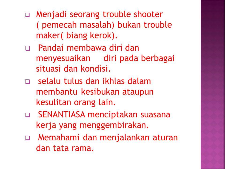  Menjadi seorang trouble shooter ( pemecah masalah) bukan trouble maker( biang kerok).  Pandai membawa diri dan menyesuaikan diri pada berbagai situ
