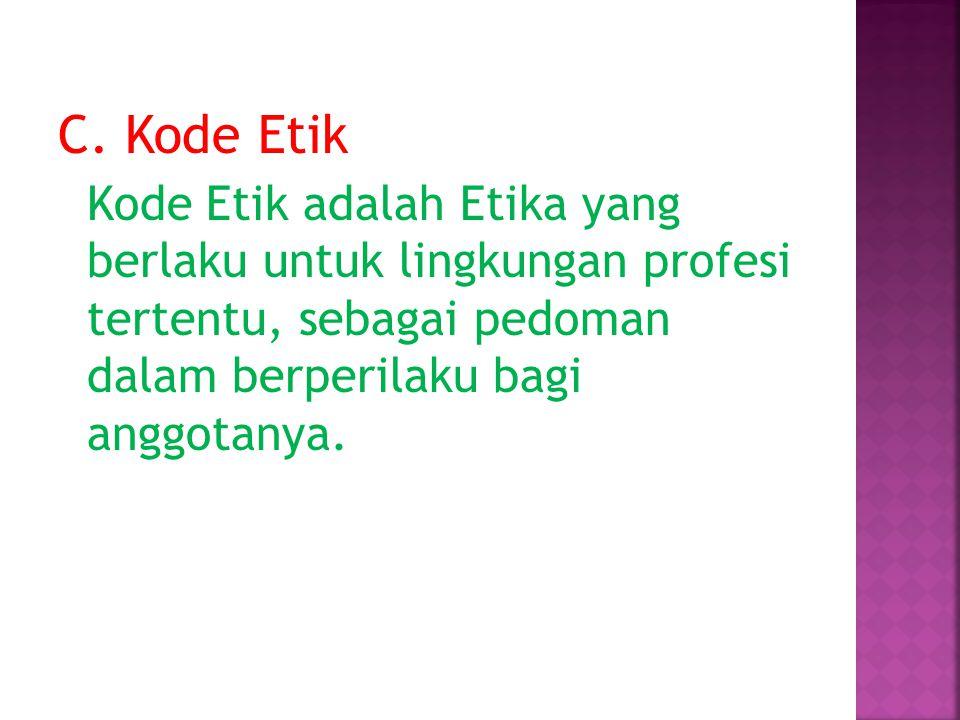 C. Kode Etik Kode Etik adalah Etika yang berlaku untuk lingkungan profesi tertentu, sebagai pedoman dalam berperilaku bagi anggotanya.