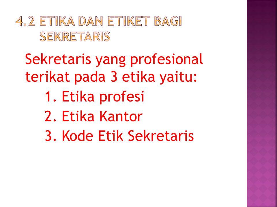 Sekretaris yang profesional terikat pada 3 etika yaitu: 1. Etika profesi 2. Etika Kantor 3. Kode Etik Sekretaris