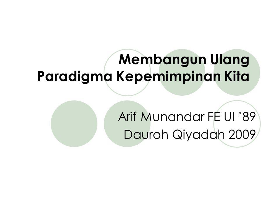 Membangun Ulang Paradigma Kepemimpinan Kita Arif Munandar FE UI '89 Dauroh Qiyadah 2009