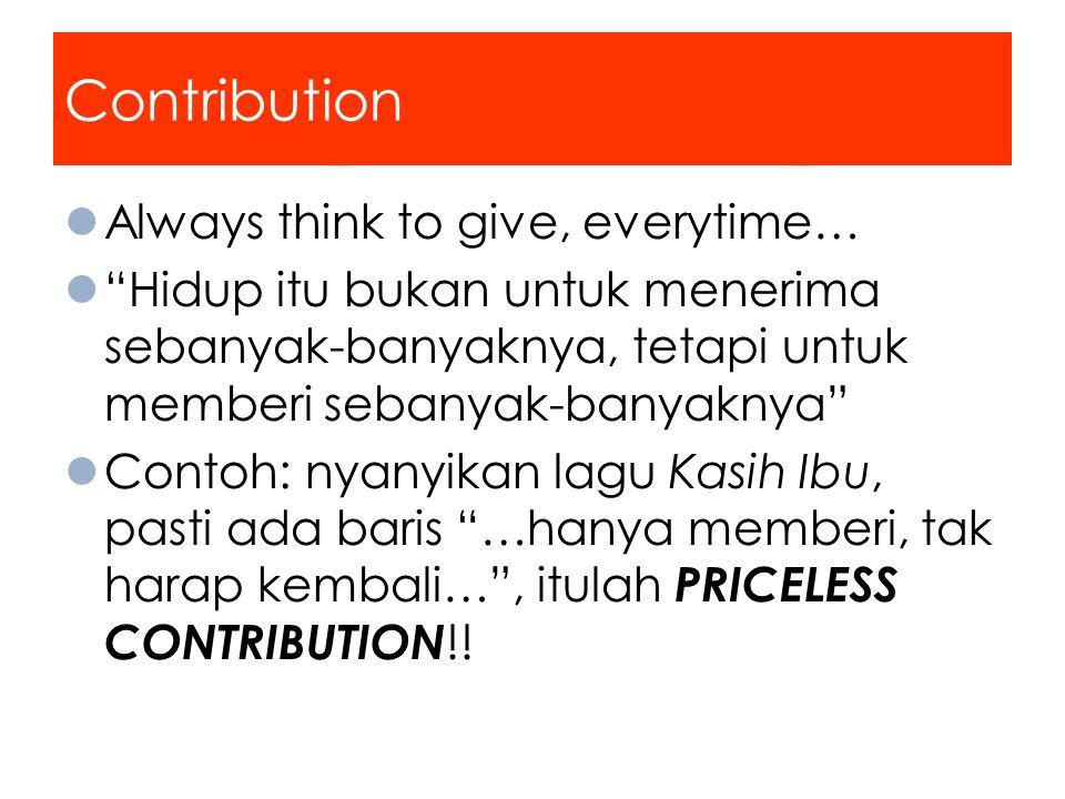 Contribution Always think to give, everytime… Hidup itu bukan untuk menerima sebanyak-banyaknya, tetapi untuk memberi sebanyak-banyaknya Contoh: nyanyikan lagu Kasih Ibu, pasti ada baris …hanya memberi, tak harap kembali… , itulah PRICELESS CONTRIBUTION !!