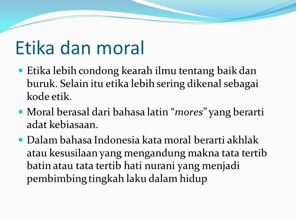 Etika dan moral Etika lebih condong kearah ilmu tentang baik dan buruk. Selain itu etika lebih sering dikenal sebagai kode etik. Moral berasal dari ba