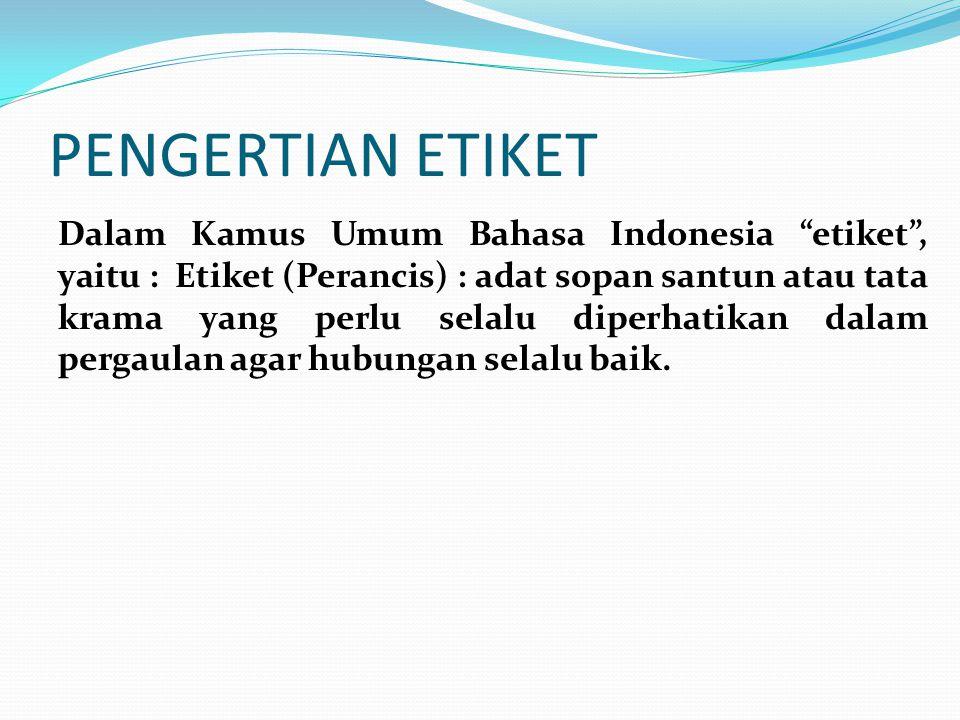 """PENGERTIAN ETIKET Dalam Kamus Umum Bahasa Indonesia """"etiket"""", yaitu : Etiket (Perancis) : adat sopan santun atau tata krama yang perlu selalu diperhat"""