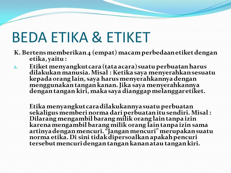 BEDA ETIKA & ETIKET K. Bertens memberikan 4 (empat) macam perbedaan etiket dengan etika, yaitu : 1. Etiket menyangkut cara (tata acara) suatu perbuata