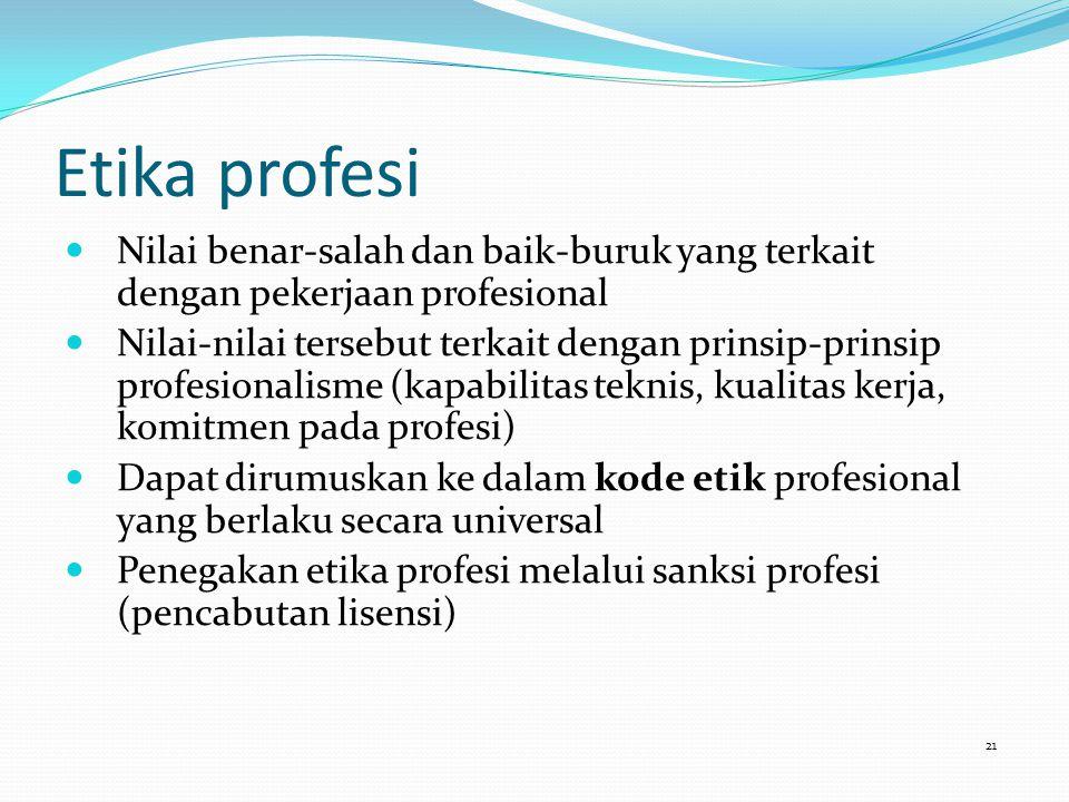 Etika profesi Nilai benar-salah dan baik-buruk yang terkait dengan pekerjaan profesional Nilai-nilai tersebut terkait dengan prinsip-prinsip profesionalisme (kapabilitas teknis, kualitas kerja, komitmen pada profesi) Dapat dirumuskan ke dalam kode etik profesional yang berlaku secara universal Penegakan etika profesi melalui sanksi profesi (pencabutan lisensi) 21