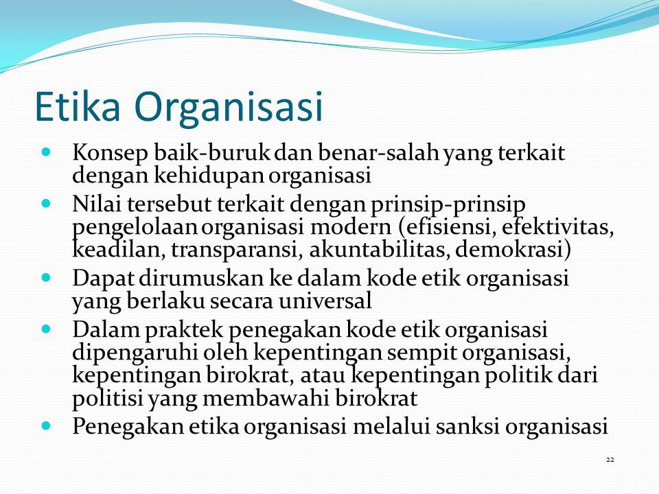 Etika Organisasi Konsep baik-buruk dan benar-salah yang terkait dengan kehidupan organisasi Nilai tersebut terkait dengan prinsip-prinsip pengelolaan organisasi modern (efisiensi, efektivitas, keadilan, transparansi, akuntabilitas, demokrasi) Dapat dirumuskan ke dalam kode etik organisasi yang berlaku secara universal Dalam praktek penegakan kode etik organisasi dipengaruhi oleh kepentingan sempit organisasi, kepentingan birokrat, atau kepentingan politik dari politisi yang membawahi birokrat Penegakan etika organisasi melalui sanksi organisasi 22