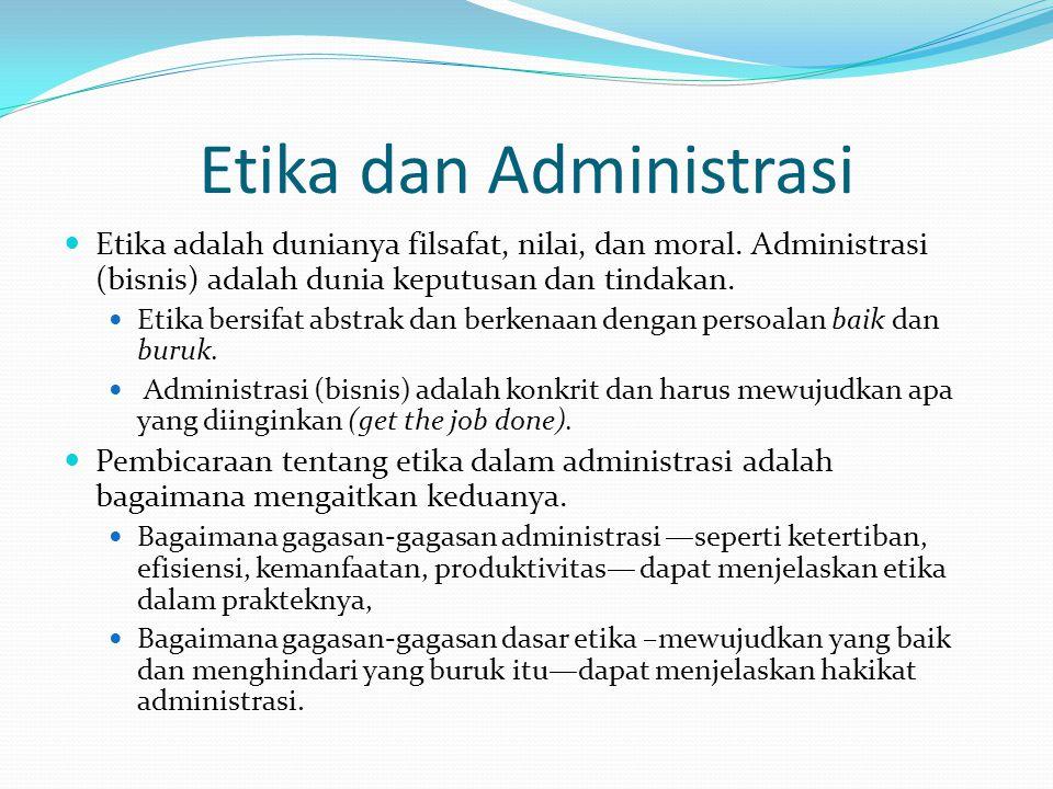 Etika dan Administrasi Etika adalah dunianya filsafat, nilai, dan moral. Administrasi (bisnis) adalah dunia keputusan dan tindakan. Etika bersifat abs