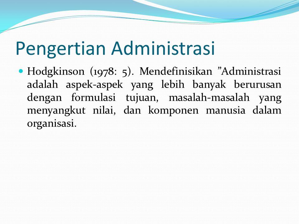 """Pengertian Administrasi Hodgkinson (1978: 5). Mendefinisikan """"Administrasi adalah aspek-aspek yang lebih banyak berurusan dengan formulasi tujuan, mas"""