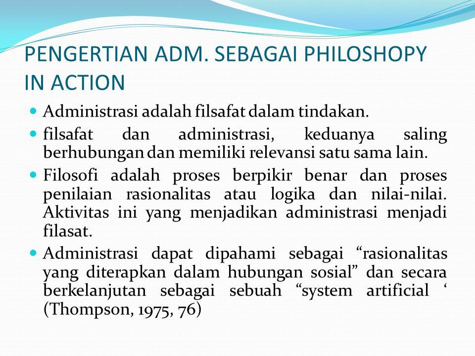 PENGERTIAN ADM. SEBAGAI PHILOSHOPY IN ACTION Administrasi adalah filsafat dalam tindakan. filsafat dan administrasi, keduanya saling berhubungan dan m
