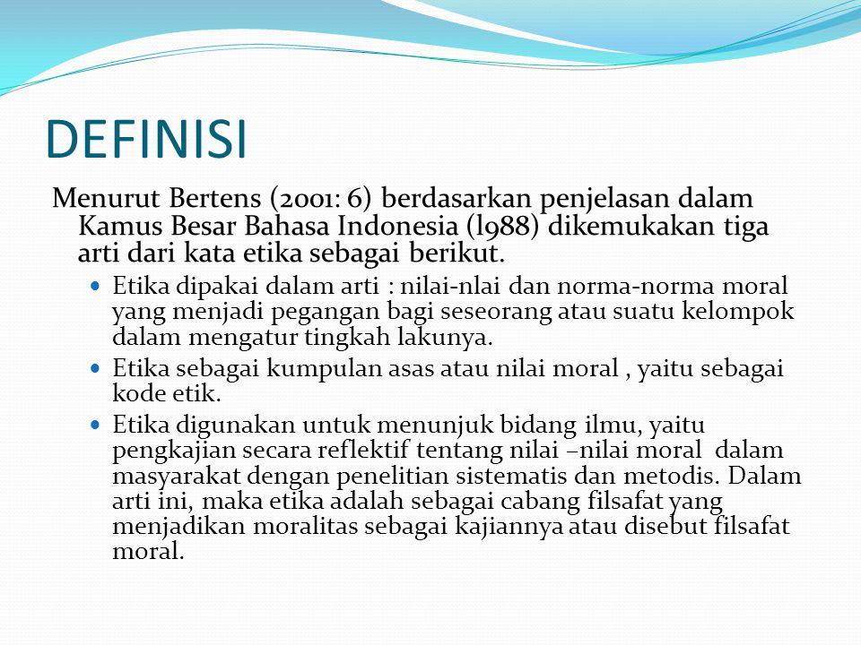DEFINISI Menurut Bertens (2001: 6) berdasarkan penjelasan dalam Kamus Besar Bahasa Indonesia (l988) dikemukakan tiga arti dari kata etika sebagai berikut.
