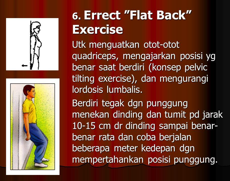 """6. Errect """"Flat Back"""" Exercise Utk menguatkan otot-otot quadriceps, mengajarkan posisi yg benar saat berdiri (konsep pelvic tilting exercise), dan men"""