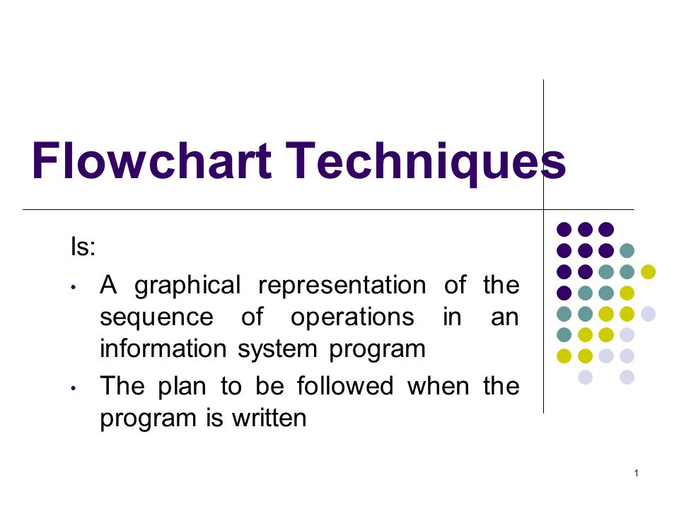 1 Flowchart Techniques Is: A graphical representation of the sequence of operations in an information system program The plan to be followed when the program is written