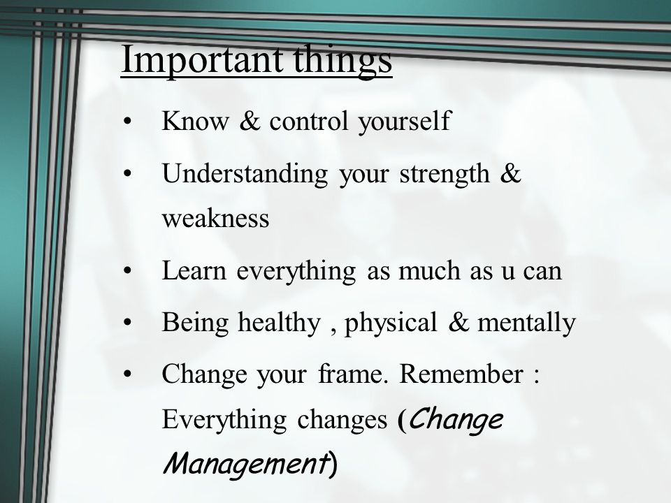 Important things Know & control yourself Understanding your strength & weakness Learn everything as much as u can Being healthy, physical & mentally Change your frame.