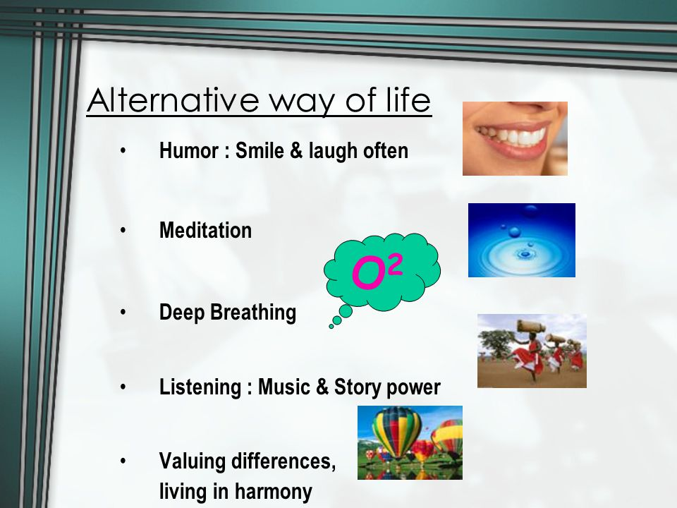 Alternative way of life Humor : Smile & laugh often Meditation Deep Breathing Listening : Music & Story power Valuing differences, living in harmony O2O2