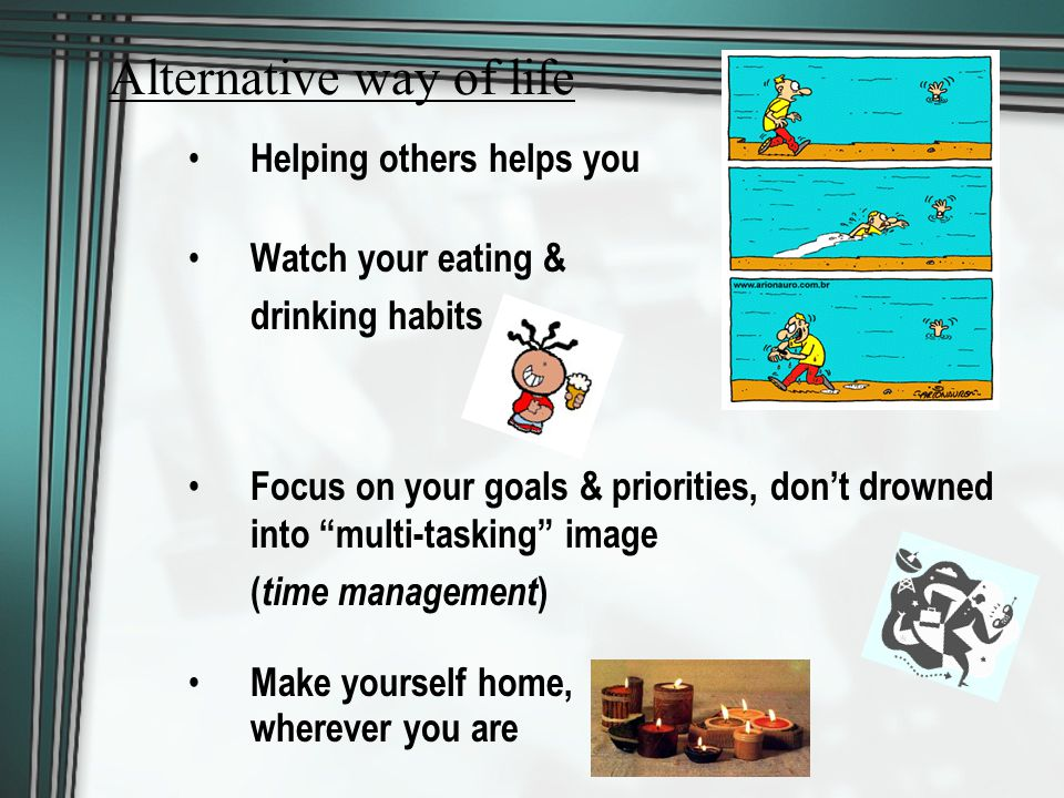 Helping others helps you Watch your eating & drinking habits Focus on your goals & priorities, don't drowned into multi-tasking image ( time management ) Make yourself home, wherever you are Alternative way of life