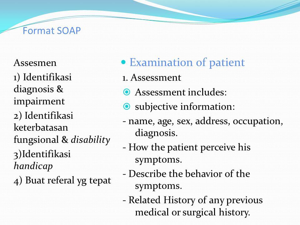 Format SOAP Assesmen 1) Identifikasi diagnosis & impairment 2) Identifikasi keterbatasan fungsional & disability 3)Identifikasi handicap 4) Buat referal yg tepat Examination of patient 1.