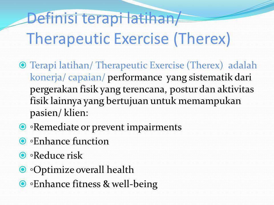 Definisi terapi latihan/ Therapeutic Exercise (Therex)  Terapi latihan/ Therapeutic Exercise (Therex) adalah konerja/ capaian/ performance yang sistematik dari pergerakan fisik yang terencana, postur dan aktivitas fisik lainnya yang bertujuan untuk memampukan pasien/ klien:  ◦ Remediate or prevent impairments  ◦ Enhance function  ◦ Reduce risk  ◦ Optimize overall health  ◦ Enhance fitness & well-being