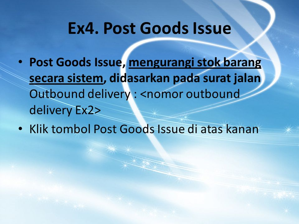 Ex4. Post Goods Issue Post Goods Issue, mengurangi stok barang secara sistem, didasarkan pada surat jalan Outbound delivery : Klik tombol Post Goods I