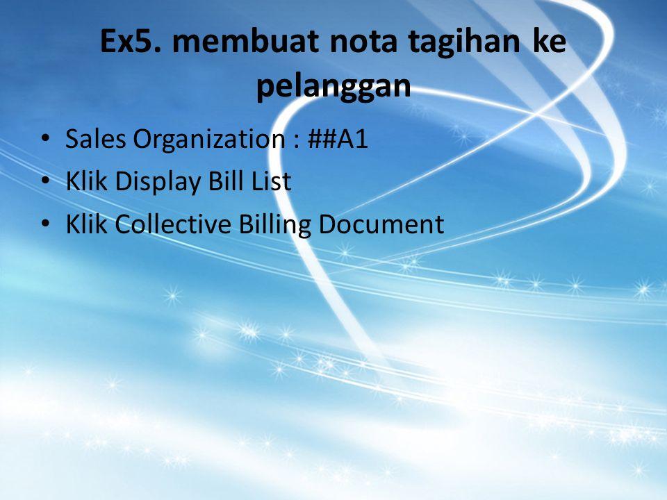 Ex5. membuat nota tagihan ke pelanggan Sales Organization : ##A1 Klik Display Bill List Klik Collective Billing Document