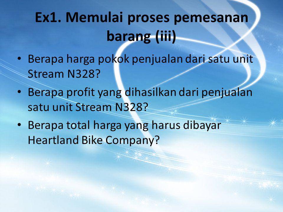 Ex1. Memulai proses pemesanan barang (iii) Berapa harga pokok penjualan dari satu unit Stream N328? Berapa profit yang dihasilkan dari penjualan satu