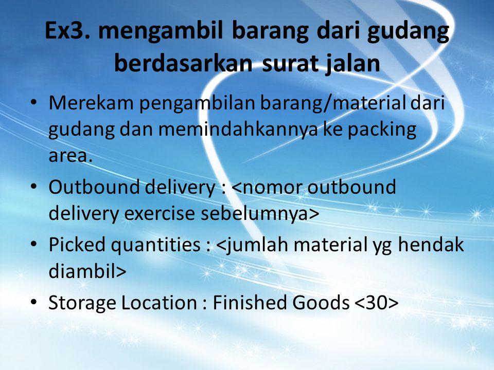 Ex3. mengambil barang dari gudang berdasarkan surat jalan Merekam pengambilan barang/material dari gudang dan memindahkannya ke packing area. Outbound
