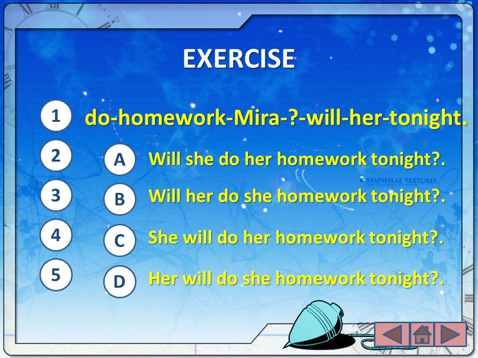 EXERCISE do-homework-Mira-?-will-her-tonight. Will she do her homework tonight?. Will her do she homework tonight?. She will do her homework tonight?.