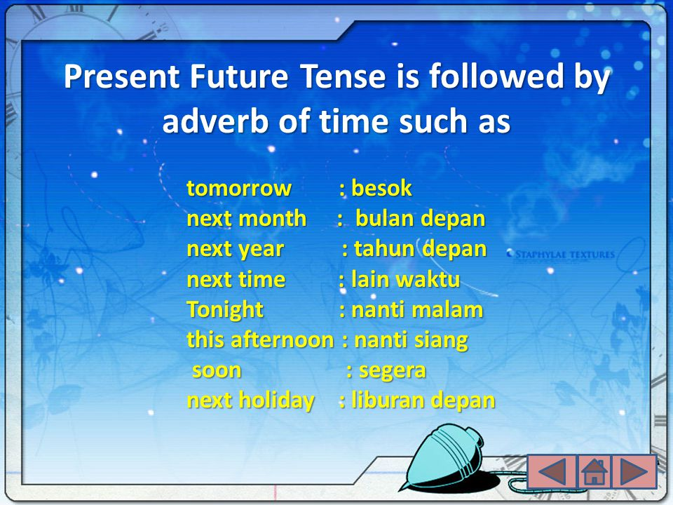 Present Future Tense is followed by adverb of time such as tomorrow : besok next month : bulan depan next year : tahun depan next time : lain waktu Tonight : nanti malam this afternoon : nanti siang soon : segera soon : segera next holiday : liburan depan