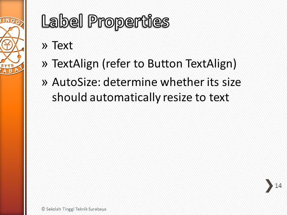 » Text » TextAlign (refer to Button TextAlign) » AutoSize: determine whether its size should automatically resize to text 14 © Sekolah Tinggi Teknik Surabaya