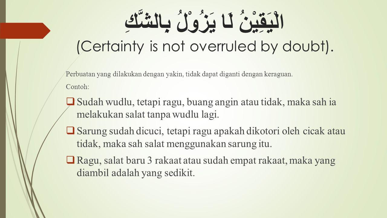 الْيَقِيْنُ لَا يَزُوْلُ بِالشَّكِ (Certainty is not overruled by doubt). Perbuatan yang dilakukan dengan yakin, tidak dapat diganti dengan keraguan.