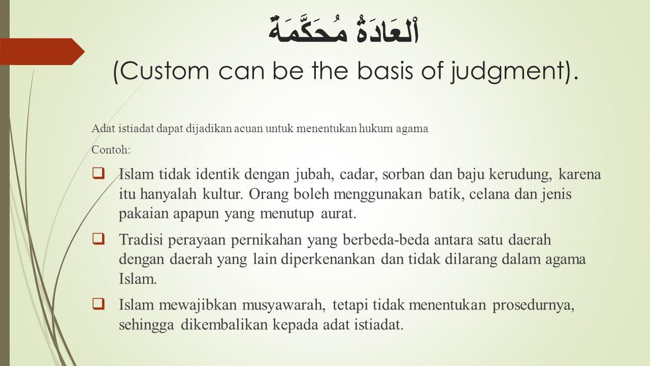 اْلعَادَةُ مُحَكَّمَةٌ (Custom can be the basis of judgment). Adat istiadat dapat dijadikan acuan untuk menentukan hukum agama Contoh:  Islam tidak i