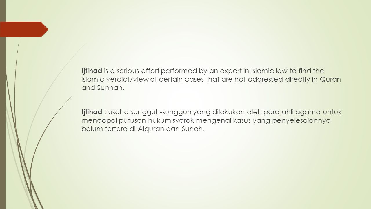 Ijtihad is a serious effort performed by an expert in islamic law to find the islamic verdict/view of certain cases that are not addressed directly in