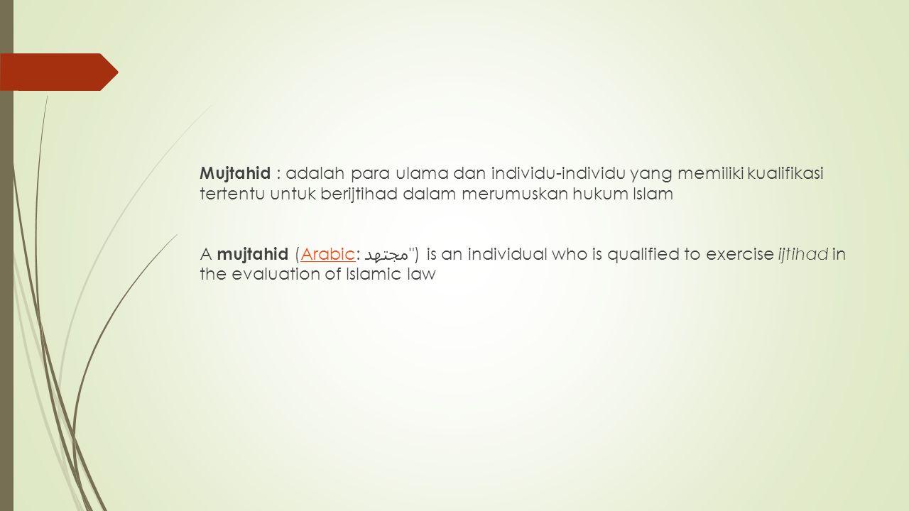 Mujtahid : adalah para ulama dan individu-individu yang memiliki kualifikasi tertentu untuk berijtihad dalam merumuskan hukum Islam A mujtahid (Arabic