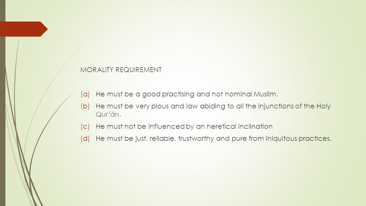 MORALITY REQUIREMENT (a)He must be a good practising and not nominal Muslim. (b)He must be very pious and law abiding to all the injunctions of the Ho