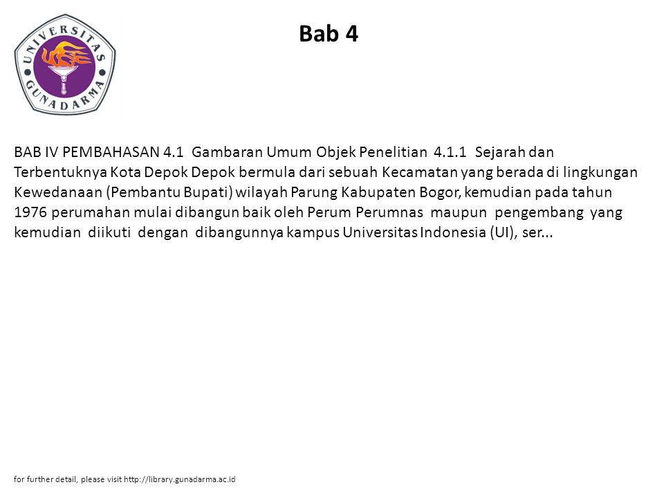 Bab 4 BAB IV PEMBAHASAN 4.1 Gambaran Umum Objek Penelitian 4.1.1 Sejarah dan Terbentuknya Kota Depok Depok bermula dari sebuah Kecamatan yang berada di lingkungan Kewedanaan (Pembantu Bupati) wilayah Parung Kabupaten Bogor, kemudian pada tahun 1976 perumahan mulai dibangun baik oleh Perum Perumnas maupun pengembang yang kemudian diikuti dengan dibangunnya kampus Universitas Indonesia (UI), ser...