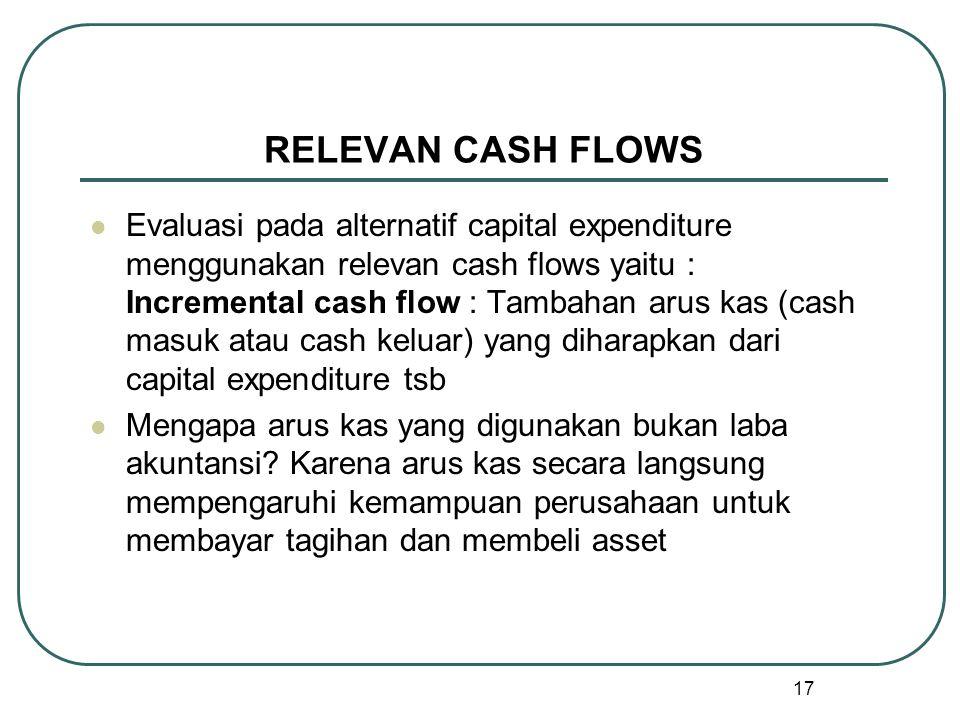 17 RELEVAN CASH FLOWS Evaluasi pada alternatif capital expenditure menggunakan relevan cash flows yaitu : Incremental cash flow : Tambahan arus kas (cash masuk atau cash keluar) yang diharapkan dari capital expenditure tsb Mengapa arus kas yang digunakan bukan laba akuntansi.