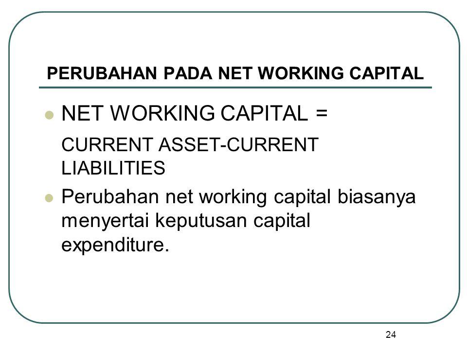 24 PERUBAHAN PADA NET WORKING CAPITAL NET WORKING CAPITAL = CURRENT ASSET-CURRENT LIABILITIES Perubahan net working capital biasanya menyertai keputusan capital expenditure.